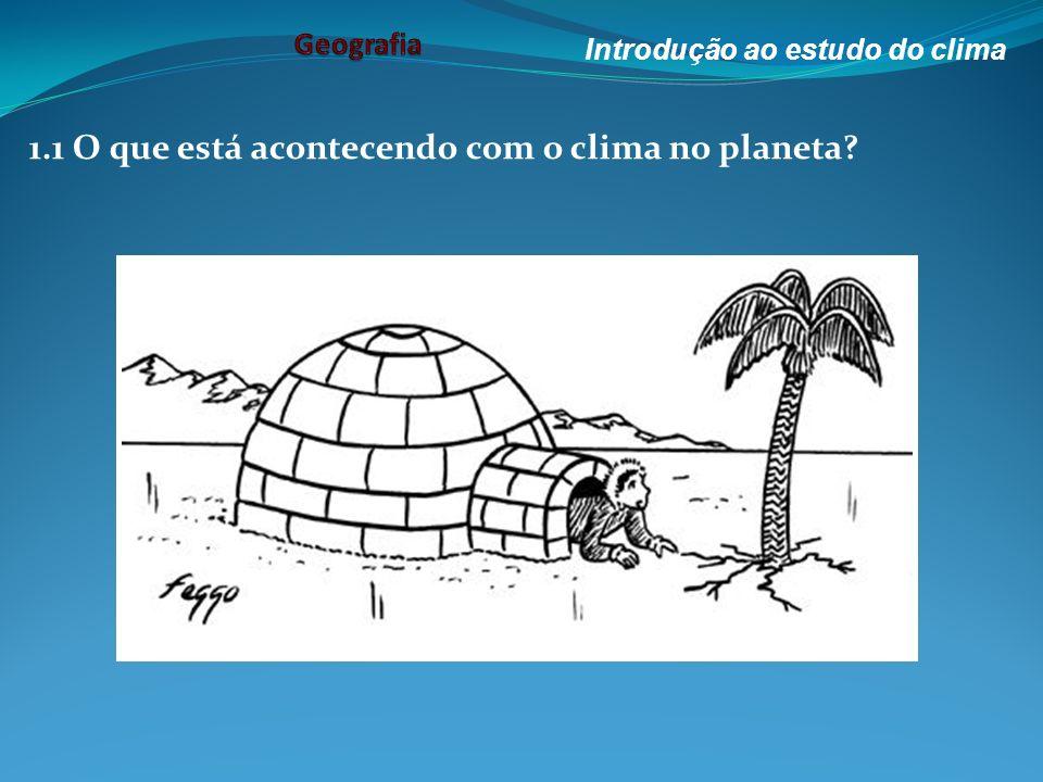 1.1 O que está acontecendo com o clima no planeta? Introdução ao estudo do clima