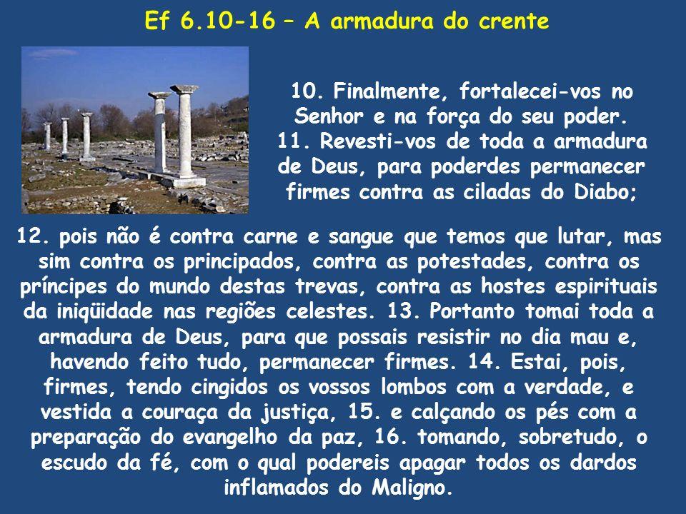 Ef 6.10-16 – A armadura do crente 10. Finalmente, fortalecei-vos no Senhor e na força do seu poder. 11. Revesti-vos de toda a armadura de Deus, para p