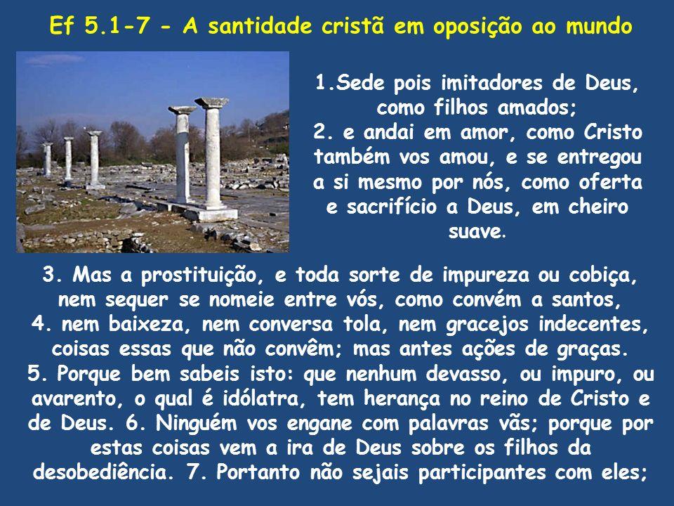 Ef 5.1-7 - A santidade cristã em oposição ao mundo 1.Sede pois imitadores de Deus, como filhos amados; 2. e andai em amor, como Cristo também vos amou