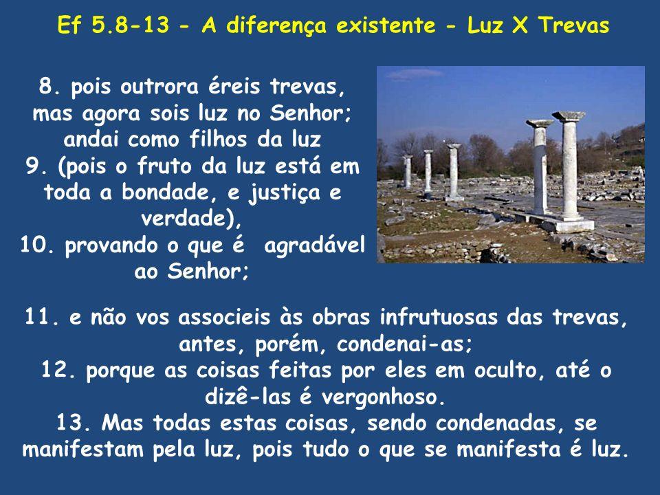Ef 5.8-13 - A diferença existente - Luz X Trevas 8. pois outrora éreis trevas, mas agora sois luz no Senhor; andai como filhos da luz 9. (pois o fruto