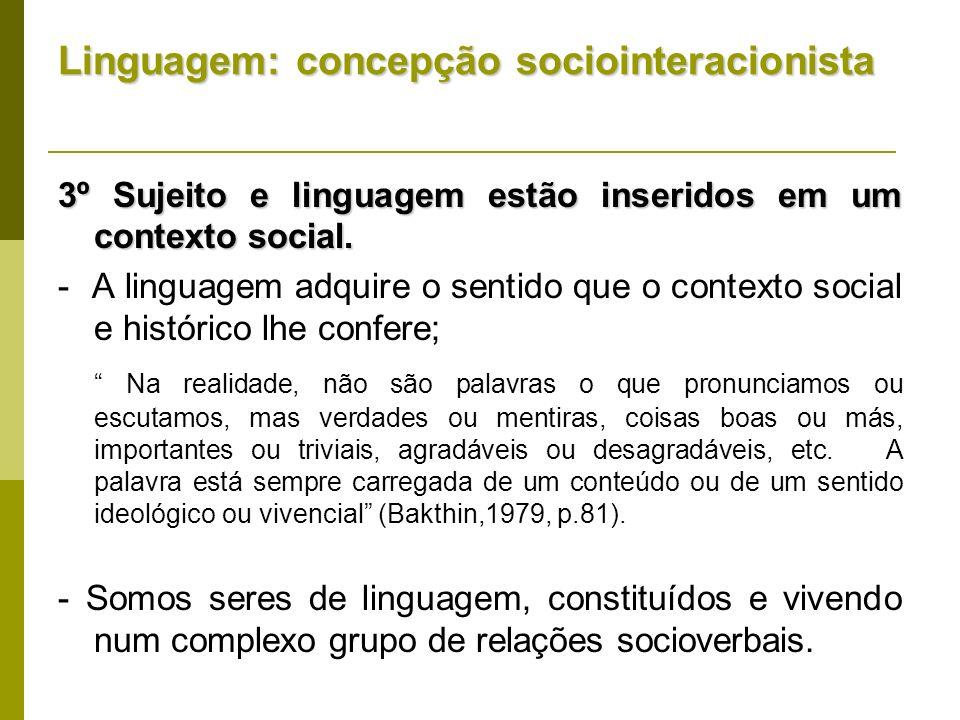 Linguagem: concepção sociointeracionista 3º Sujeito e linguagem estão inseridos em um contexto social. - A linguagem adquire o sentido que o contexto