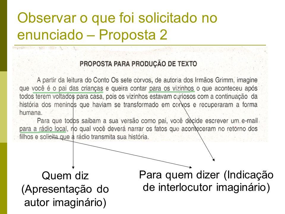Observar o que foi solicitado no enunciado – Proposta 2 Quem diz (Apresentação do autor imaginário) Para quem dizer (Indicação de interlocutor imaginá