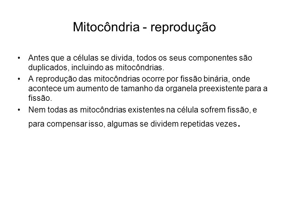 Mitocôndria - reprodução Antes que a células se divida, todos os seus componentes são duplicados, incluindo as mitocôndrias. A reprodução das mitocônd