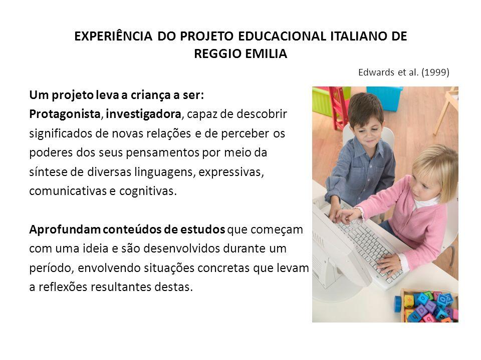 EXPERIÊNCIA DO PROJETO EDUCACIONAL ITALIANO DE REGGIO EMILIA Edwards et al. (1999) Um projeto leva a criança a ser: Protagonista, investigadora, capaz