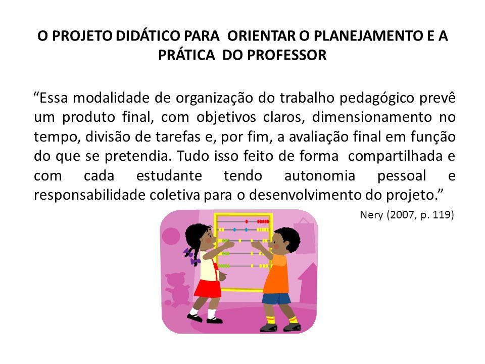O PROJETO DIDÁTICO PARA ORIENTAR O PLANEJAMENTO E A PRÁTICA DO PROFESSOR Essa modalidade de organização do trabalho pedagógico prevê um produto final,