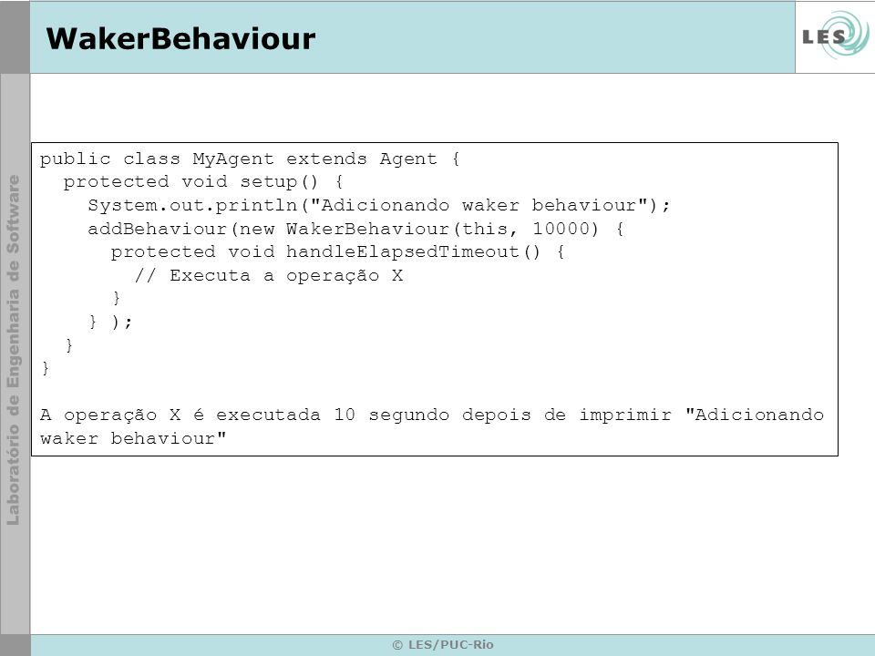 © LES/PUC-Rio WakerBehaviour public class MyAgent extends Agent { protected void setup() { System.out.println(
