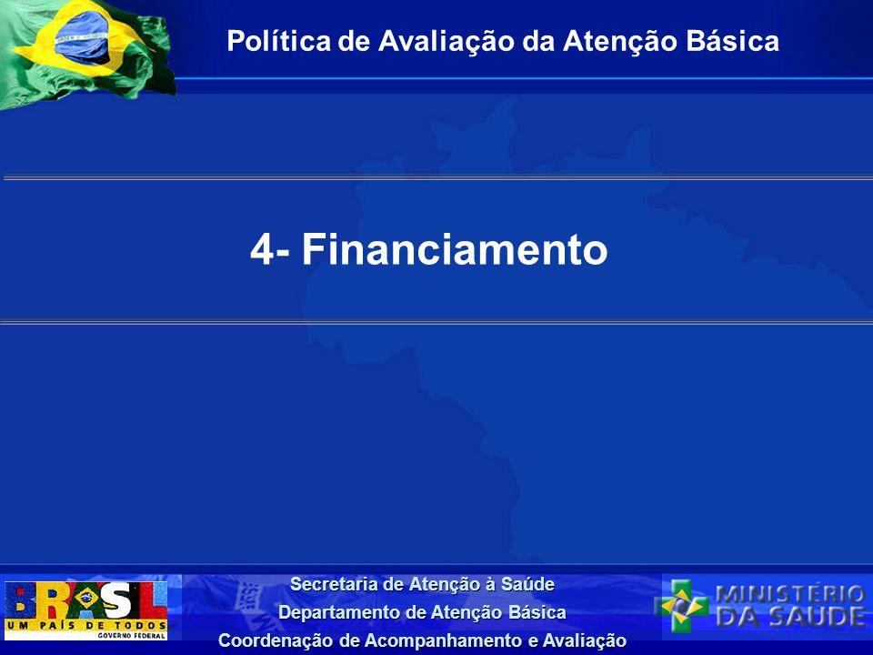 Secretaria de Atenção à Saúde Departamento de Atenção Básica Coordenação de Acompanhamento e Avaliação 4- Financiamento Política de Avaliação da Atenç