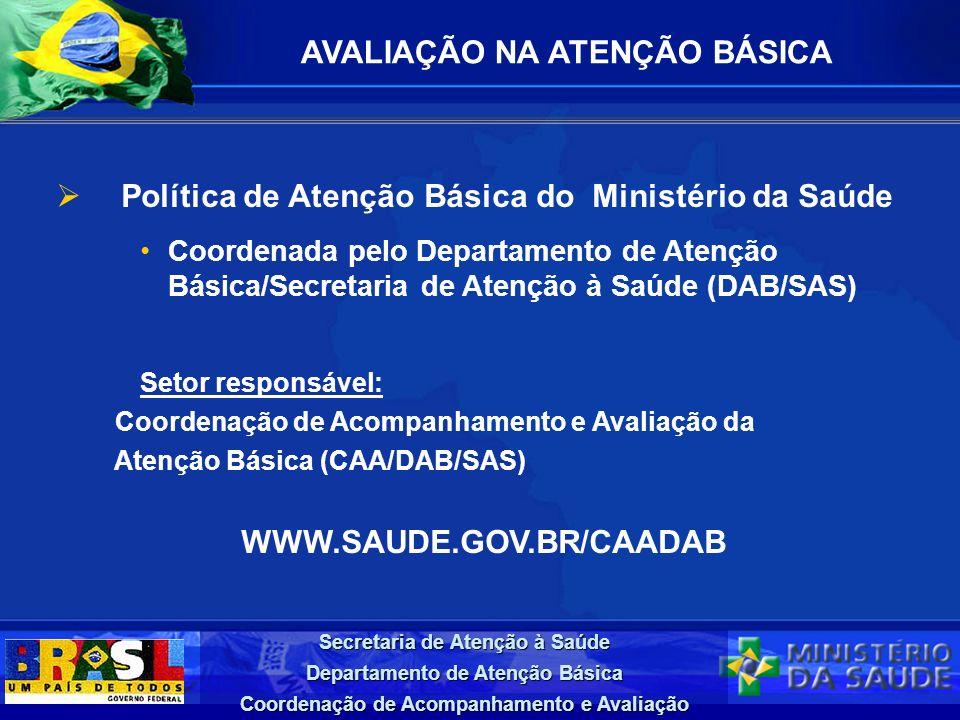 Secretaria de Atenção à Saúde Departamento de Atenção Básica Coordenação de Acompanhamento e Avaliação AVALIAÇÃO NA ATENÇÃO BÁSICA Política de Atenção