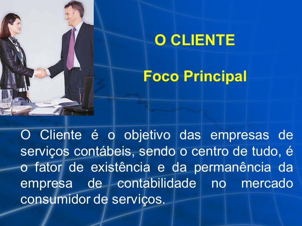 O CLIENTE Foco Principal O Cliente é o objetivo das empresas de serviços contábeis, sendo o centro de tudo, é o fator de existência e da permanência d