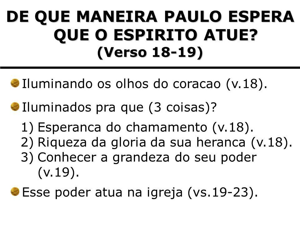 DE QUE MANEIRA PAULO ESPERA QUE O ESPIRITO ATUE? (Verso 18-19) Iluminando os olhos do coracao (v.18). Iluminados pra que (3 coisas)? 1)Esperanca do ch