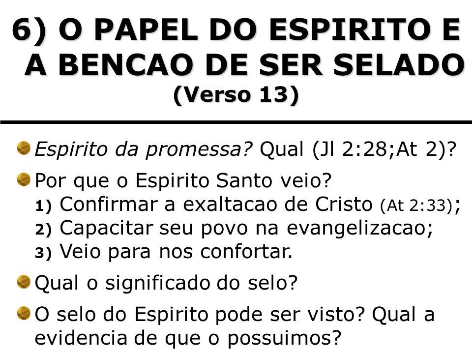 6) O PAPEL DO ESPIRITO E A BENCAO DE SER SELADO (Verso 13) Espirito da promessa? Qual (Jl 2:28;At 2)? Por que o Espirito Santo veio? 1) Confirmar a ex