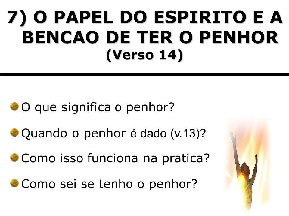 7) O PAPEL DO ESPIRITO E A BENCAO DE TER O PENHOR (Verso 14) O que significa o penhor? Quando o penhor é dado (v.13)? Como isso funciona na pratica? C