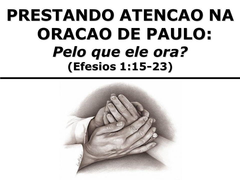 PRESTANDO ATENCAO NA ORACAO DE PAULO: Pelo que ele ora? (Efesios 1:15-23)