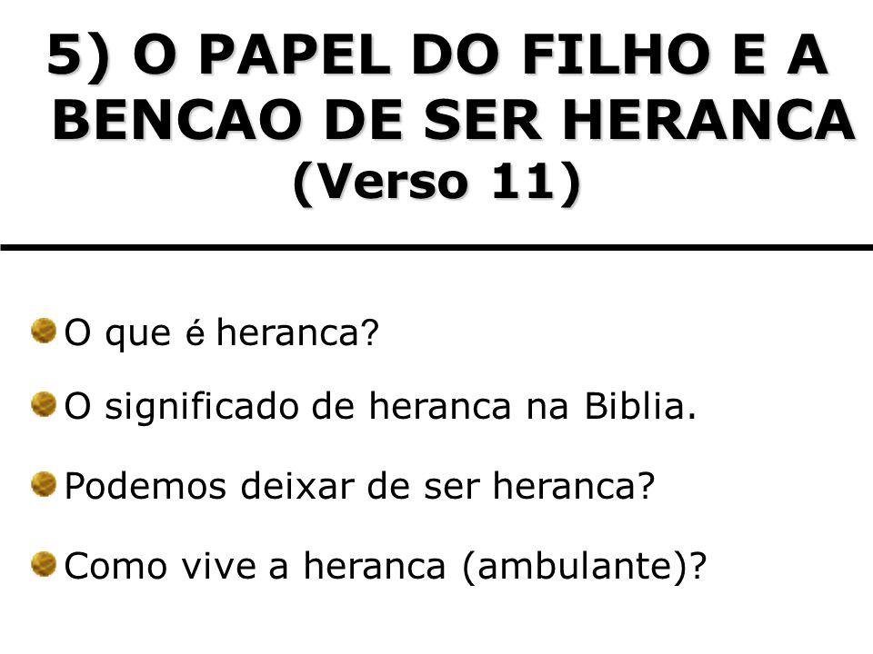 5) O PAPEL DO FILHO E A BENCAO DE SER HERANCA (Verso 11) O que é heranca ? O significado de heranca na Biblia. Podemos deixar de ser heranca? Como viv