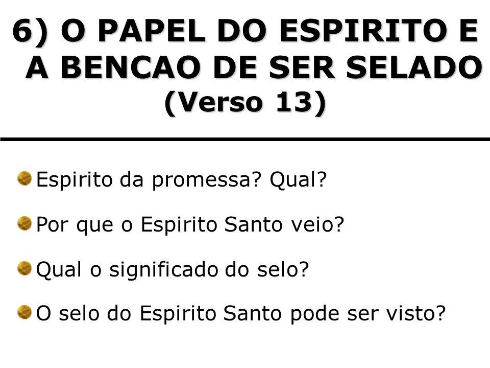 6) O PAPEL DO ESPIRITO E A BENCAO DE SER SELADO (Verso 13) Espirito da promessa? Qual? Por que o Espirito Santo veio? Qual o significado do selo? O se