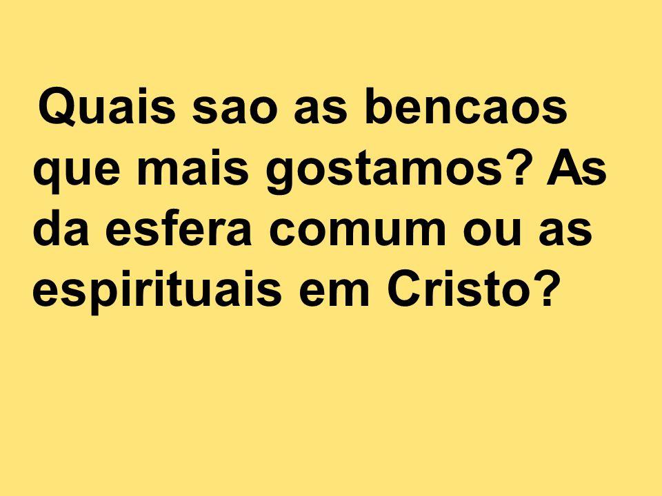 Quais sao as bencaos que mais gostamos? As da esfera comum ou as espirituais em Cristo?