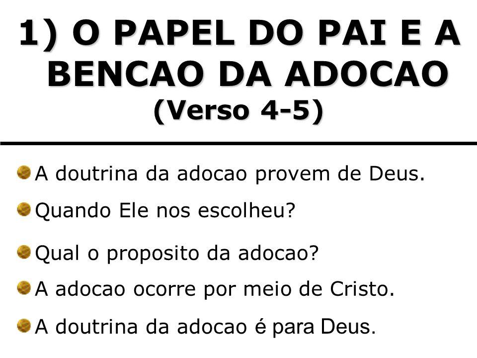 1) O PAPEL DO PAI E A BENCAO DA ADOCAO (Verso 4-5) A doutrina da adocao provem de Deus. Quando Ele nos escolheu? Qual o proposito da adocao? A adocao
