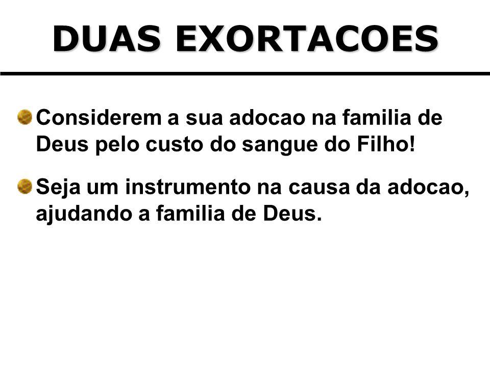 DUAS EXORTACOES Considerem a sua adocao na familia de Deus pelo custo do sangue do Filho! Seja um instrumento na causa da adocao, ajudando a familia d