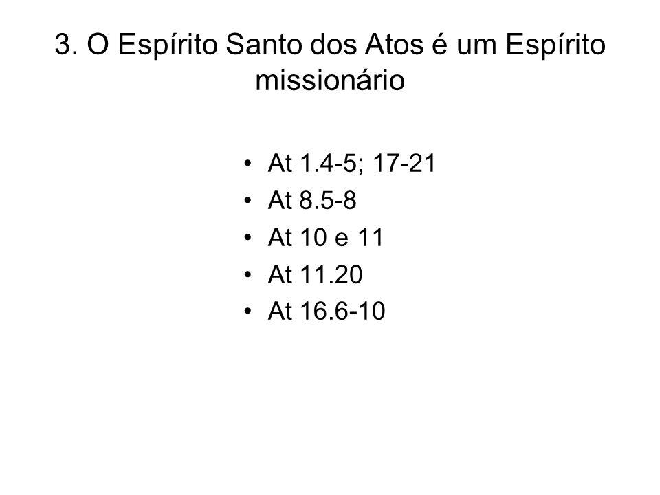 3. O Espírito Santo dos Atos é um Espírito missionário At 1.4-5; 17-21 At 8.5-8 At 10 e 11 At 11.20 At 16.6-10