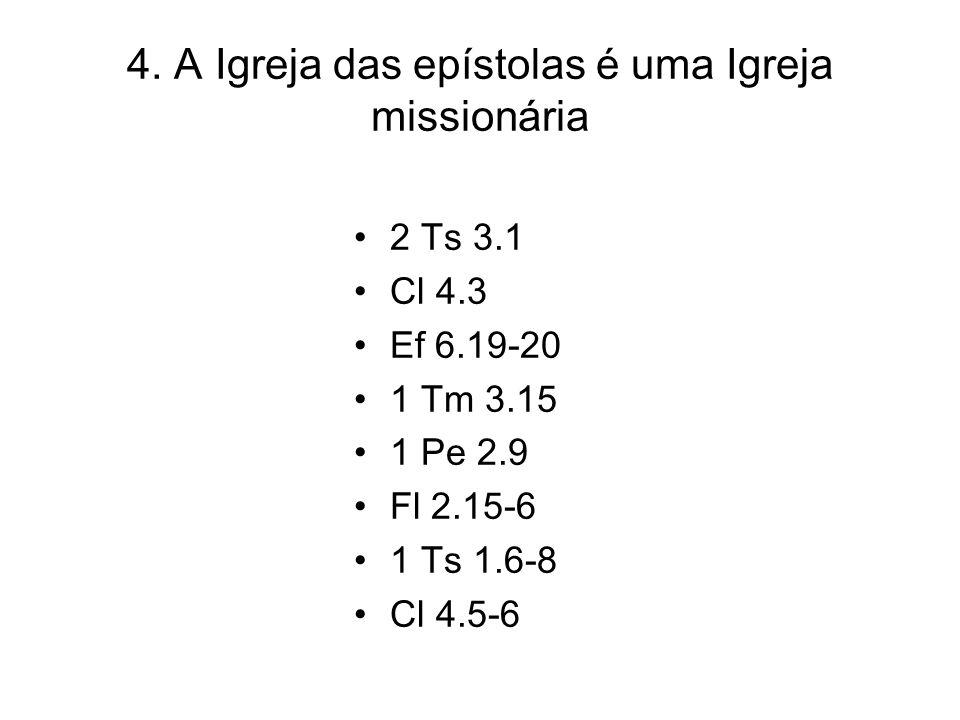4. A Igreja das epístolas é uma Igreja missionária 2 Ts 3.1 Cl 4.3 Ef 6.19-20 1 Tm 3.15 1 Pe 2.9 Fl 2.15-6 1 Ts 1.6-8 Cl 4.5-6