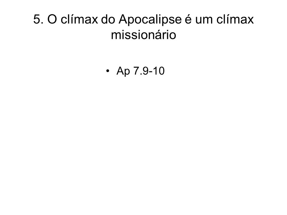 5. O clímax do Apocalipse é um clímax missionário Ap 7.9-10