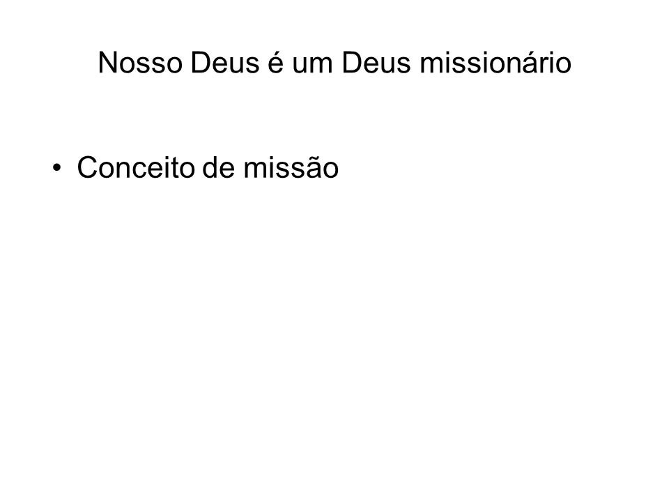 Nosso Deus é um Deus missionário Conceito de missão Desaprovação da missão no mundo atual –Intolerância –Violência –Arrogância