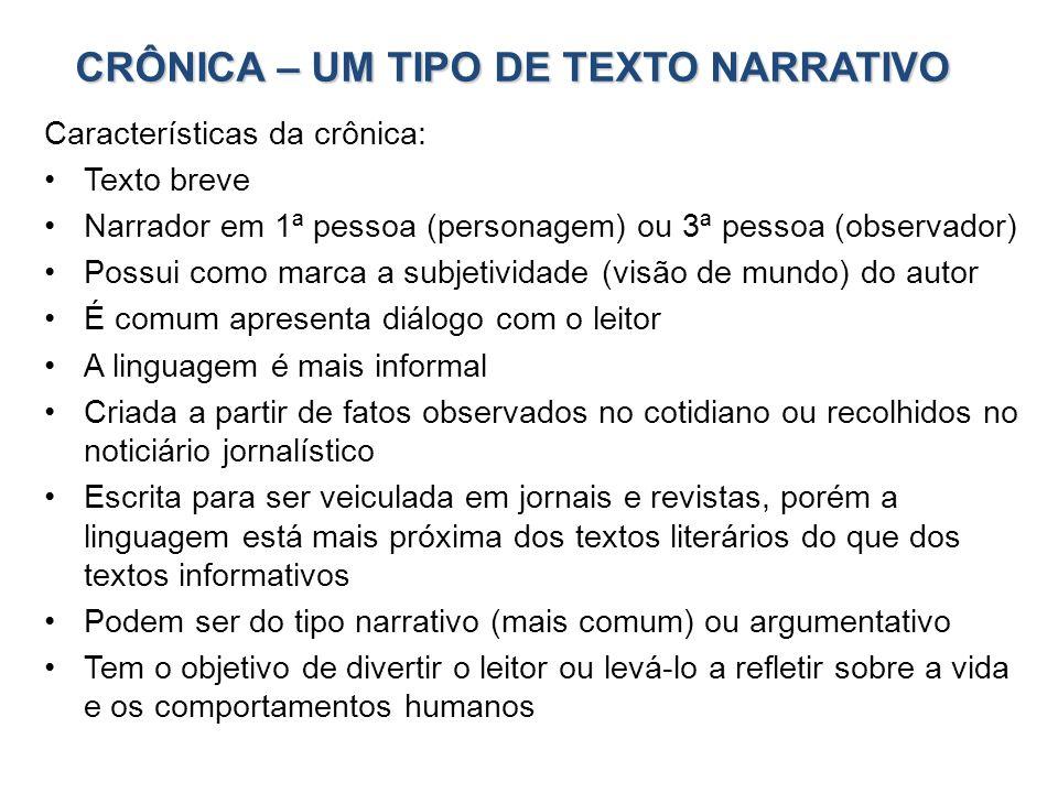 CRÔNICA – UM TIPO DE TEXTO NARRATIVO Características da crônica: Texto breve Narrador em 1ª pessoa (personagem) ou 3ª pessoa (observador) Possui como