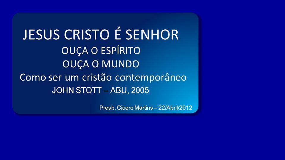 JESUS CRISTO É SENHOR OUÇA O ESPÍRITO OUÇA O MUNDO Como ser um cristão contemporâneo JOHN STOTT – ABU, 2005 Presb. Cicero Martins – 22/Abril/2012