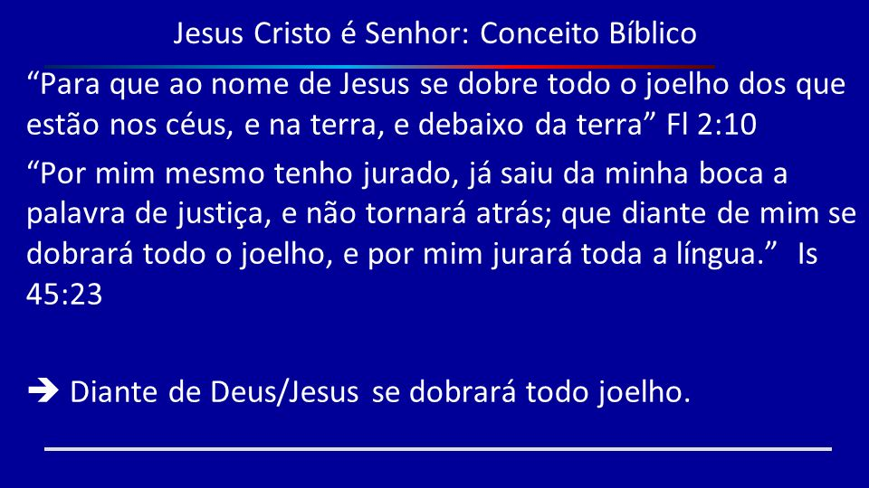 Jesus Cristo é Senhor: Conceito Bíblico Para que ao nome de Jesus se dobre todo o joelho dos que estão nos céus, e na terra, e debaixo da terra Fl 2:1