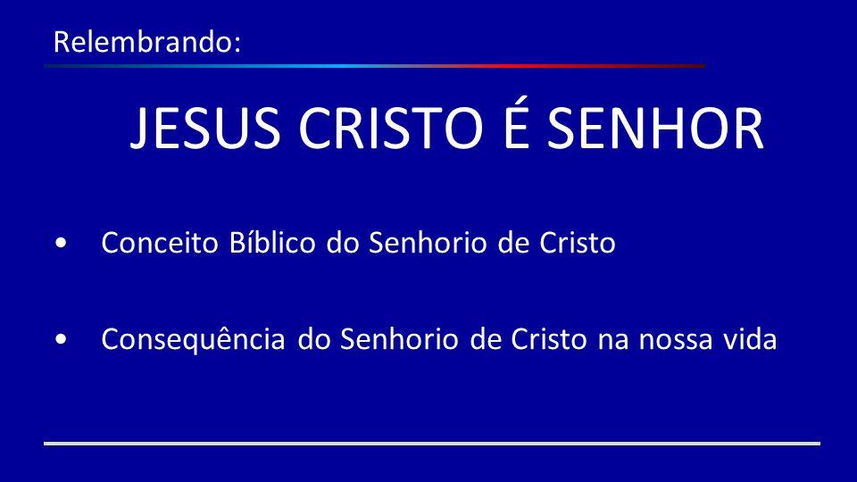 Relembrando: JESUS CRISTO É SENHOR Conceito Bíblico do Senhorio de Cristo Consequência do Senhorio de Cristo na nossa vida
