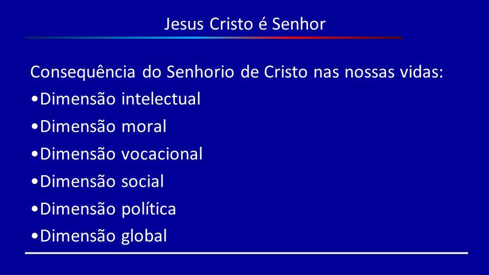 Jesus Cristo é Senhor Consequência do Senhorio de Cristo nas nossas vidas: Dimensão intelectual Dimensão moral Dimensão vocacional Dimensão social Dim