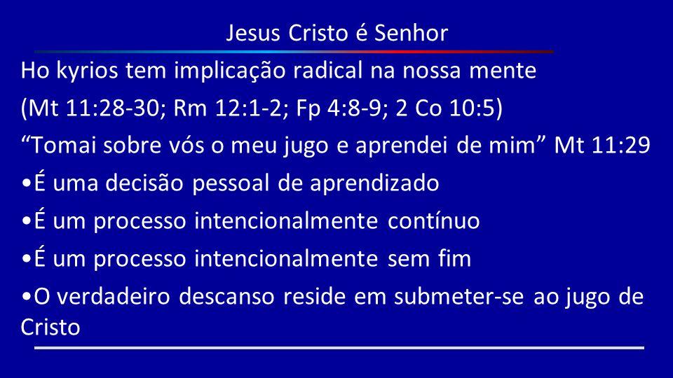 Jesus Cristo é Senhor Ho kyrios tem implicação radical na nossa mente (Mt 11:28-30; Rm 12:1-2; Fp 4:8-9; 2 Co 10:5) Tomai sobre vós o meu jugo e apren