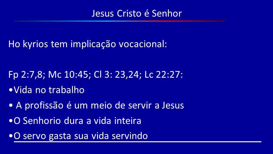Jesus Cristo é Senhor Ho kyrios tem implicação vocacional: Fp 2:7,8; Mc 10:45; Cl 3: 23,24; Lc 22:27: Vida no trabalho A profissão é um meio de servir