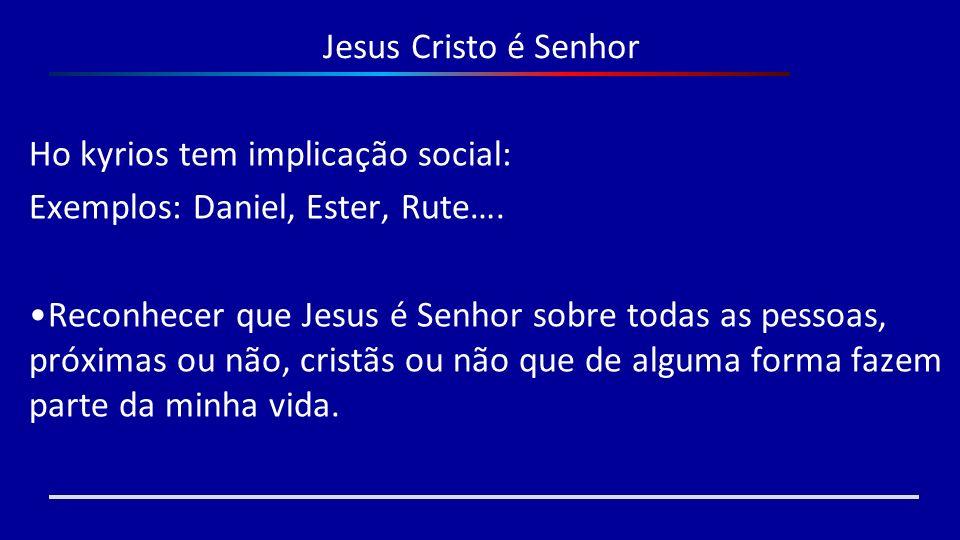 Jesus Cristo é Senhor Ho kyrios tem implicação social: Exemplos: Daniel, Ester, Rute…. Reconhecer que Jesus é Senhor sobre todas as pessoas, próximas