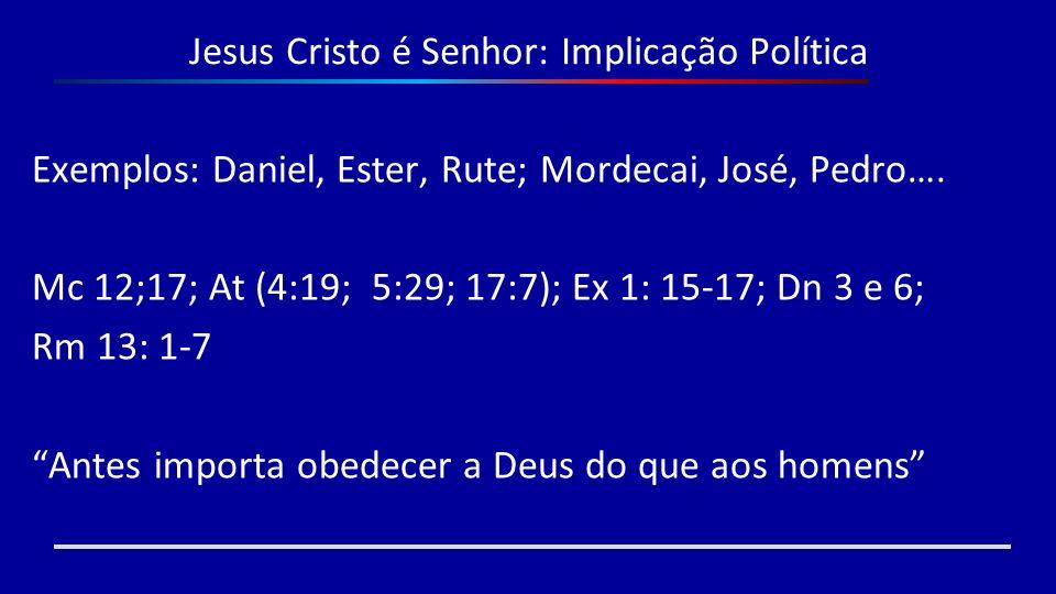 Jesus Cristo é Senhor: Implicação Política Exemplos: Daniel, Ester, Rute; Mordecai, José, Pedro…. Mc 12;17; At (4:19; 5:29; 17:7); Ex 1: 15-17; Dn 3 e