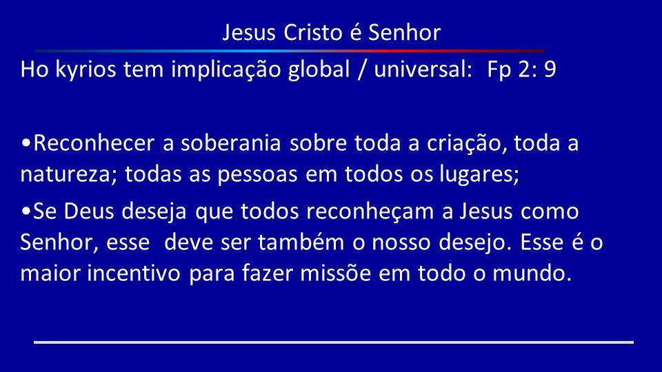Jesus Cristo é Senhor Ho kyrios tem implicação global / universal: Fp 2: 9 Reconhecer a soberania sobre toda a criação, toda a natureza; todas as pess