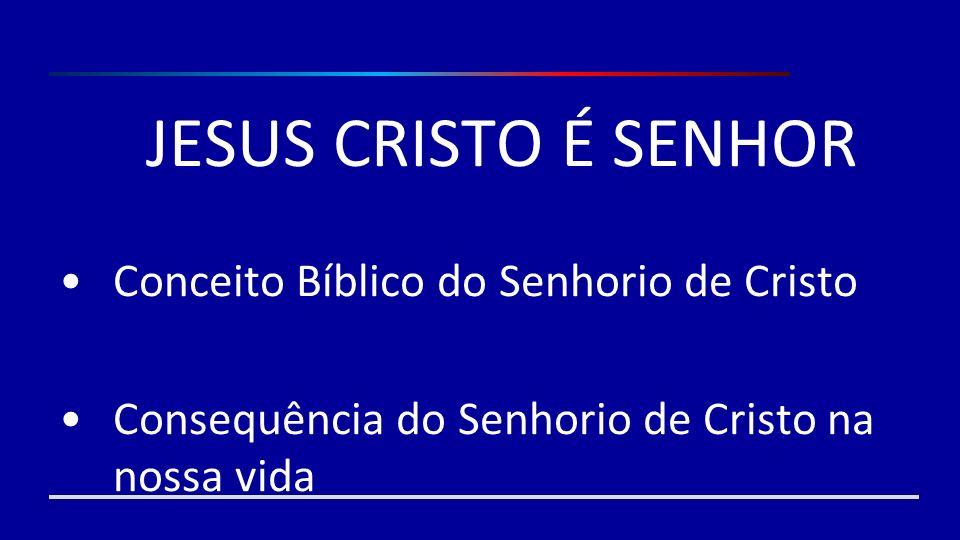 JESUS CRISTO É SENHOR Conceito Bíblico do Senhorio de Cristo Consequência do Senhorio de Cristo na nossa vida