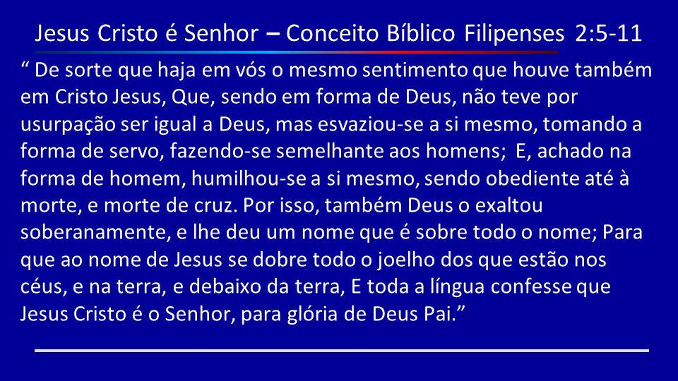 Jesus Cristo é Senhor – Conceito Bíblico Filipenses 2:5-11 De sorte que haja em vós o mesmo sentimento que houve também em Cristo Jesus, Que, sendo em
