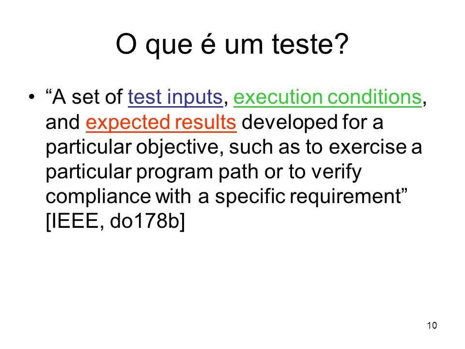 10 O que é um teste? A set of test inputs, execution conditions, and expected results developed for a particular objective, such as to exercise a part