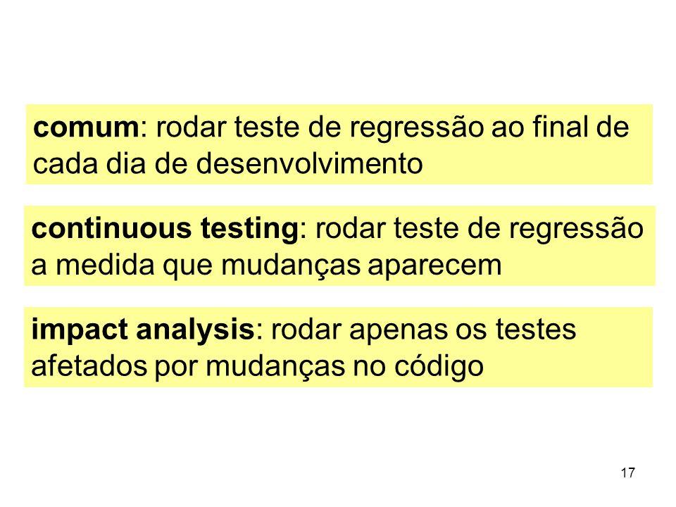 17 comum: rodar teste de regressão ao final de cada dia de desenvolvimento continuous testing: rodar teste de regressão a medida que mudanças aparecem