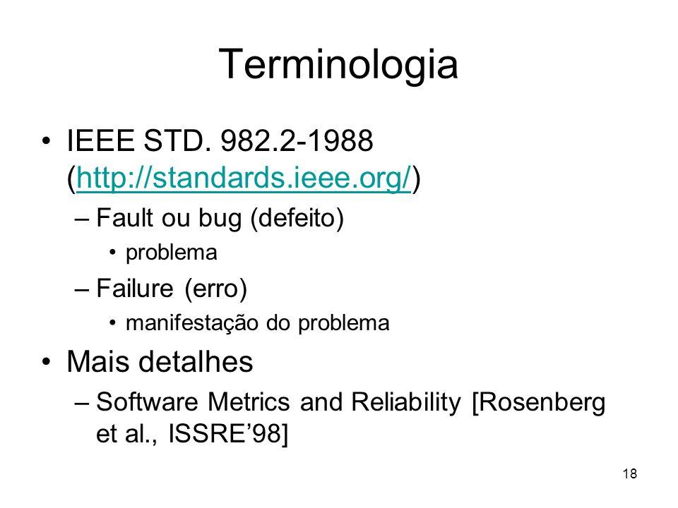 18 Terminologia IEEE STD. 982.2-1988 (http://standards.ieee.org/)http://standards.ieee.org/ –Fault ou bug (defeito) problema –Failure (erro) manifesta