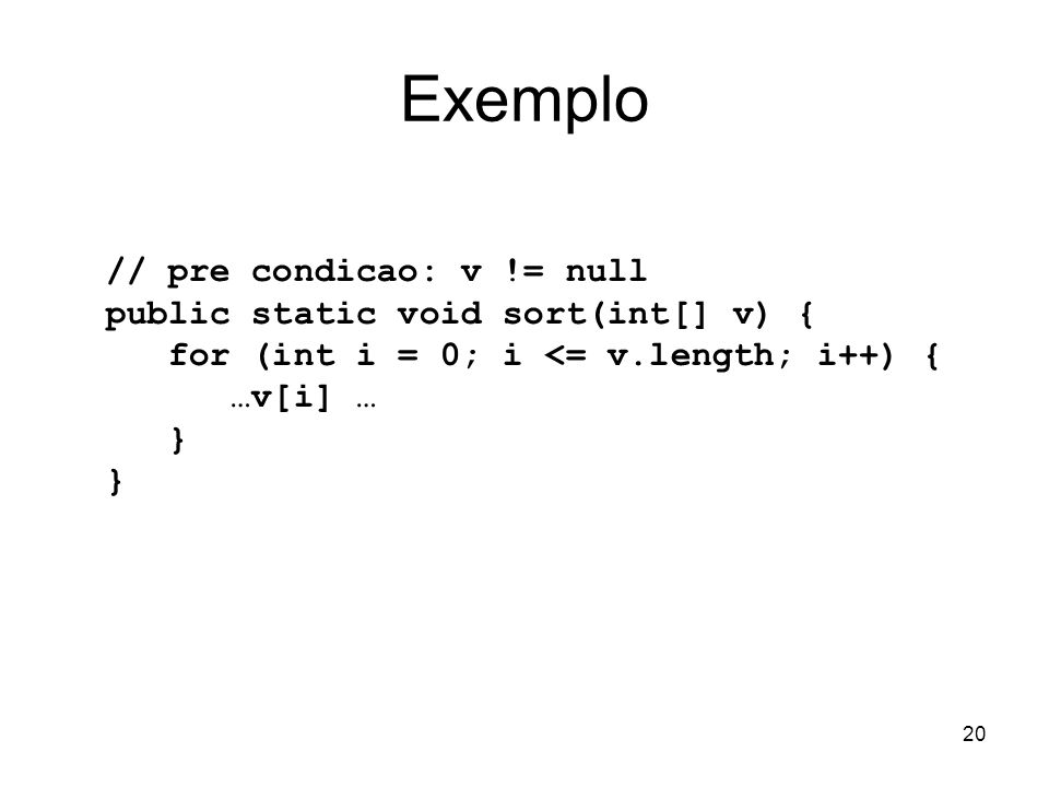20 Exemplo // pre condicao: v != null public static void sort(int[] v) { for (int i = 0; i <= v.length; i++) { …v[i] … }