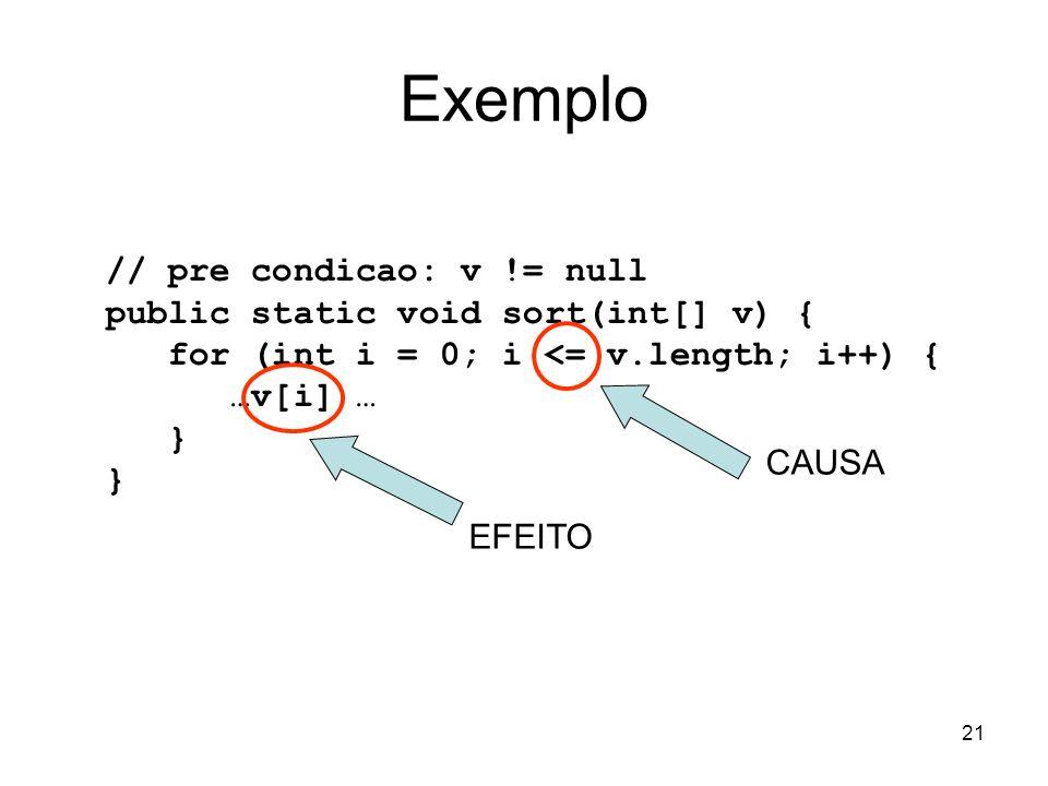 21 Exemplo // pre condicao: v != null public static void sort(int[] v) { for (int i = 0; i <= v.length; i++) { …v[i] … } CAUSA EFEITO