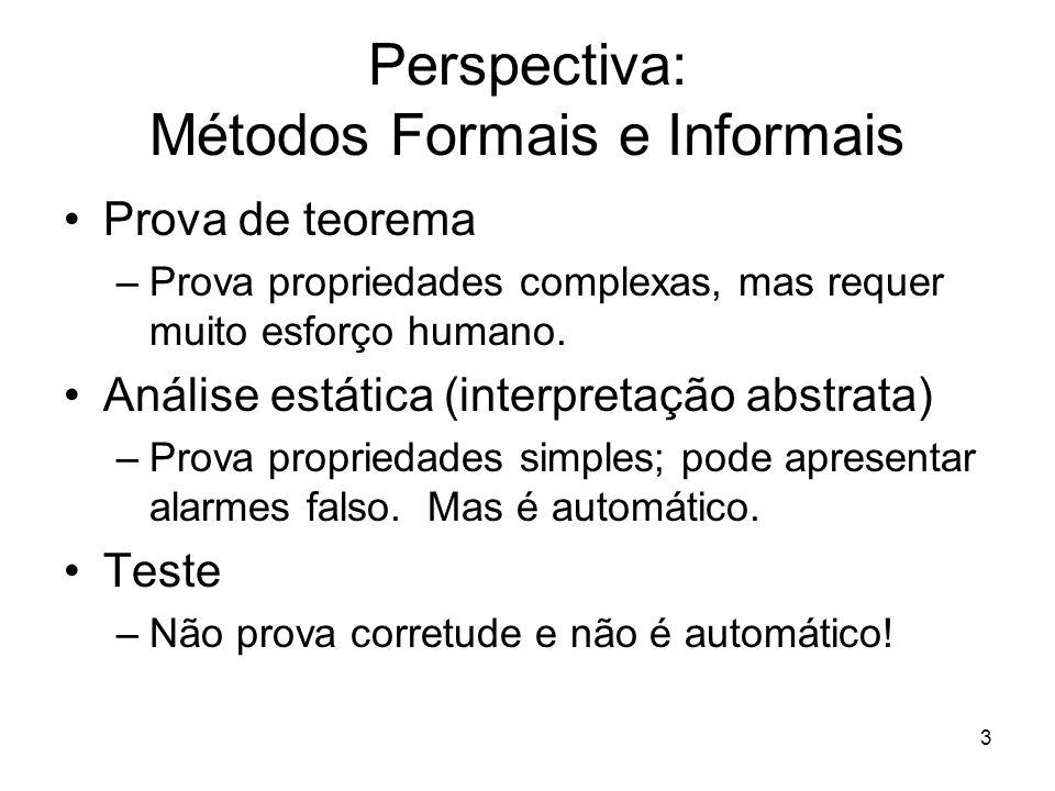 3 Perspectiva: Métodos Formais e Informais Prova de teorema –Prova propriedades complexas, mas requer muito esforço humano. Análise estática (interpre