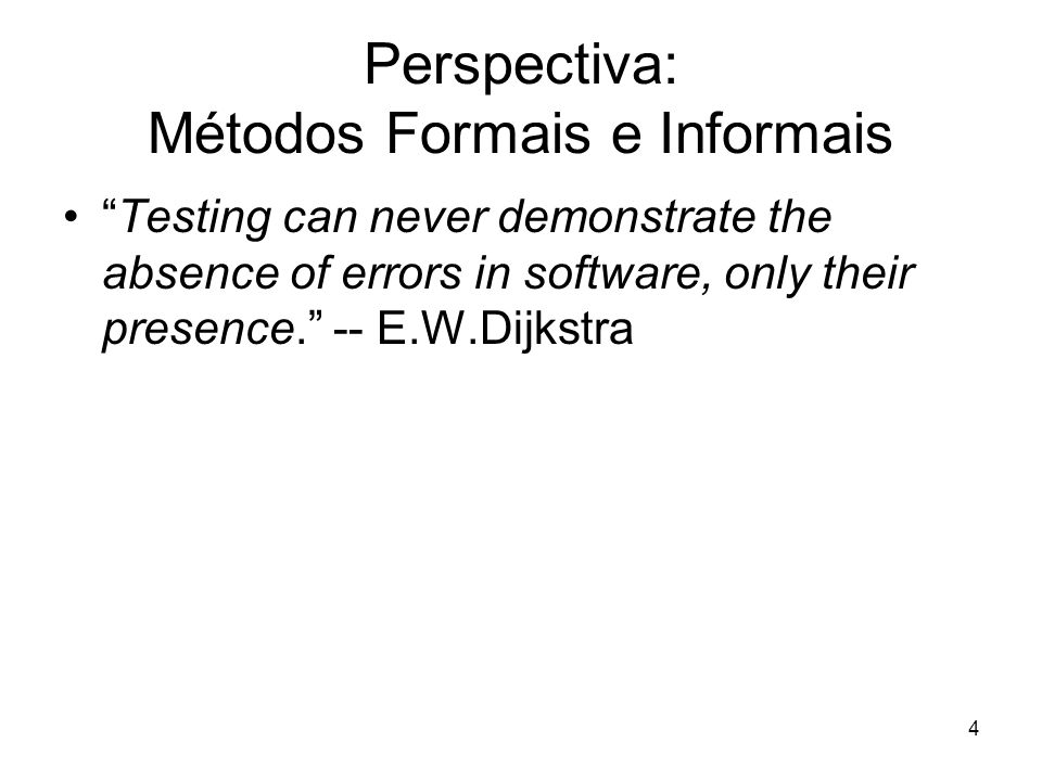 4 Perspectiva: Métodos Formais e Informais Testing can never demonstrate the absence of errors in software, only their presence. -- E.W.Dijkstra