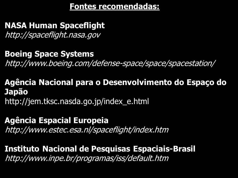 Fontes recomendadas: NASA Human Spaceflight http://spaceflight.nasa.gov Boeing Space Systems http://www.boeing.com/defense-space/space/spacestation/ A