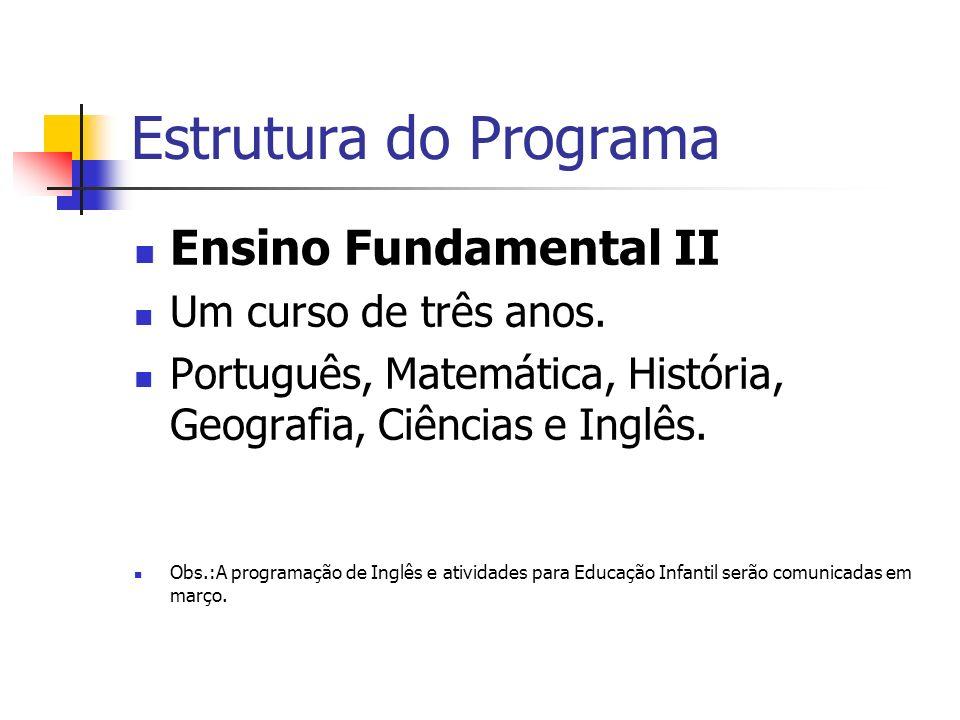 Estrutura do Programa Ensino Fundamental II Um curso de três anos. Português, Matemática, História, Geografia, Ciências e Inglês. Obs.:A programação d