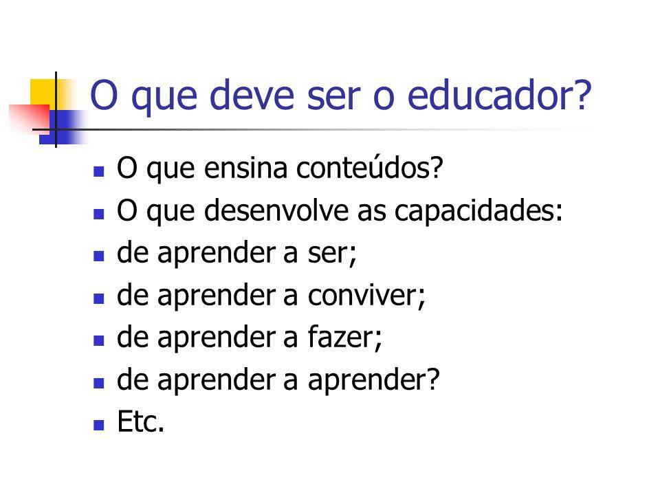 O que deve ser o educador? O que ensina conteúdos? O que desenvolve as capacidades: de aprender a ser; de aprender a conviver; de aprender a fazer; de