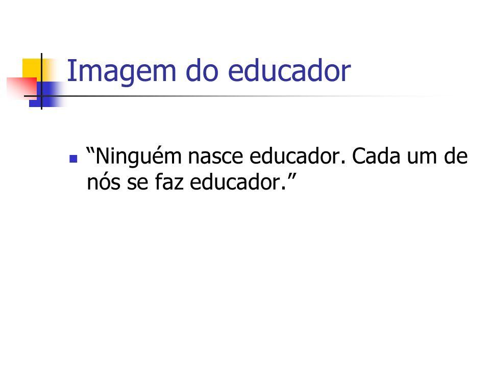 Imagem do educador Ninguém nasce educador. Cada um de nós se faz educador.