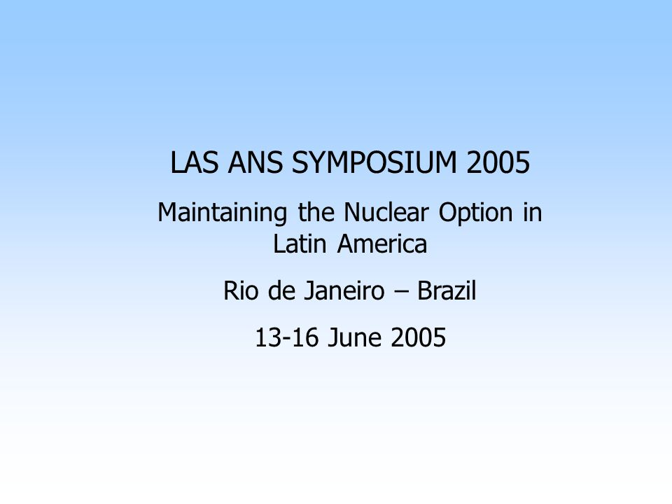 LAS ANS SYMPOSIUM 2005 Maintaining the Nuclear Option in Latin America Rio de Janeiro – Brazil 13-16 June 2005